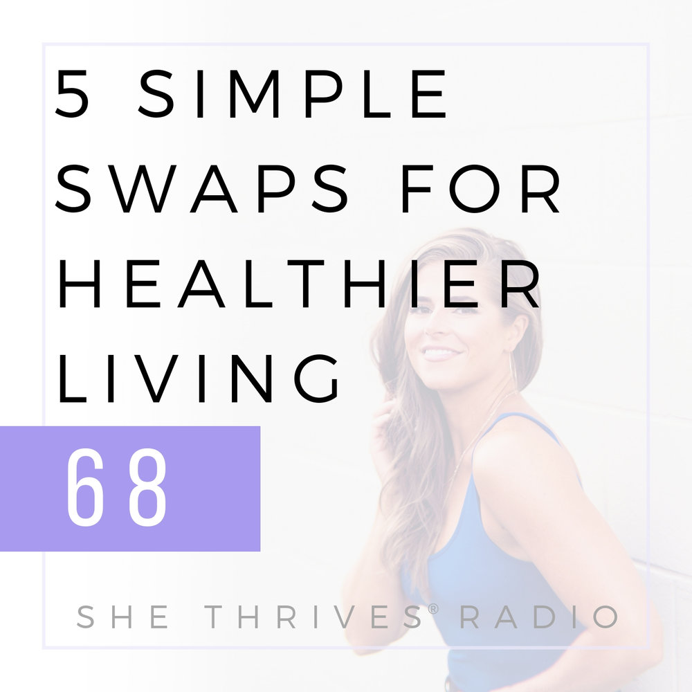 68 | 5 Simple Swaps to Live Healthier + Happier Right Now | SHE THRIVES RADIO