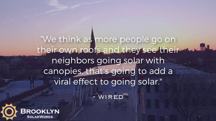 """We think as more people go on their own roofs and they see their neighbors going solar with canopies, that's going to add a viral effect to going solar."" -  Wired"