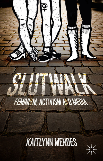 SlutWalk: Feminism, Activism and Media by  Kaitlynn Mendes.