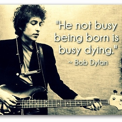 Proves to warn that he not busy being born, is busy dying. #goalsetting #bobdylan #refresh #changes #itsalright