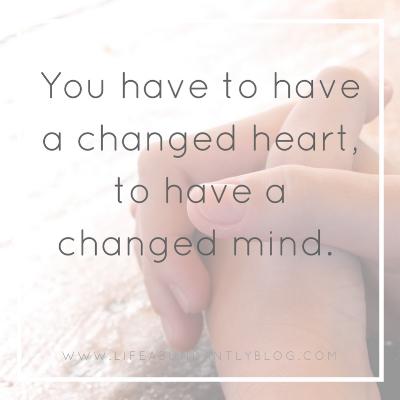 LIfeAbundantlyBlog.com Changed Heart Changed Mind