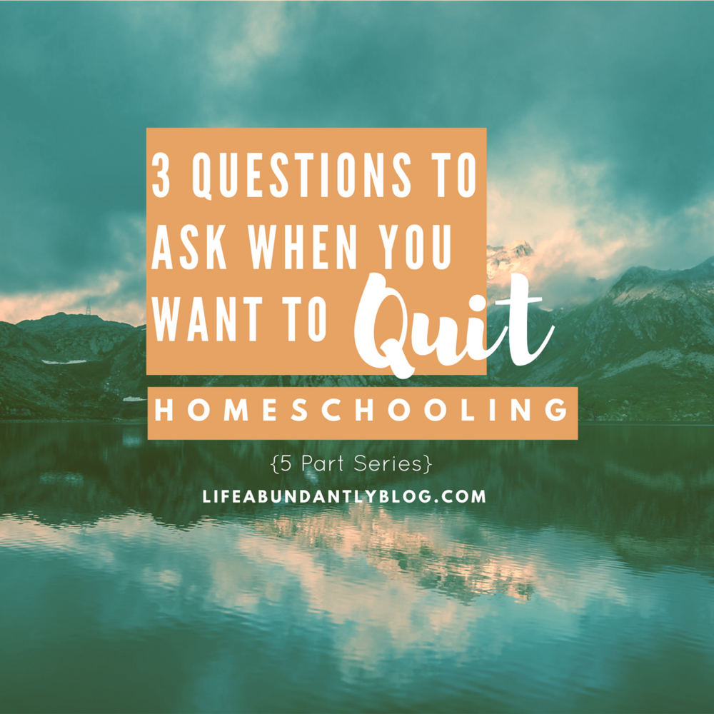 LifeAbundantlyBlog.com  3 Questions to Ask When you Want to Quit Homeschooling