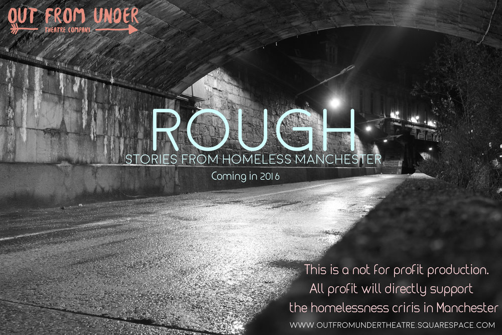 AssociateProducer - Rough: Stories of Homeless Manchester by Out from Under Theatre CompanyCurrently in R&D.A project understanding and developing work around those experiencing homelessness and hidden homelessness, telling their stories and those of the activists, support workers, volunteers and members of the public whom support them.