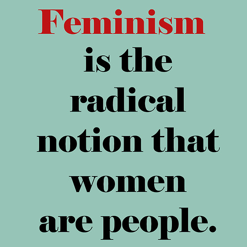 Feminism is the radical notion that woman are people