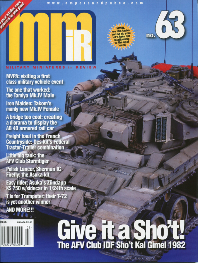 Give it a Sho't!: The AFV Club IDF Sho't Kal Gimel 1982  MVPA: Visiting a first class military vehicle event.  The Tamiya Mark IV: The One That Worked.  Iron Maiden: Takom's manly new Mk.IV Female.  A Bridge Too Cool: Creating a different kind of diorama to display the AB 40 armored rail car.  Little Big Tank: The AFV Club Sturmtiger.  Freight Haul in the French Countryside: Des Kit's Federal Tractor-Trailer combination.  Easy Rider: Tasca Zündapp KS 750 w/Sidecar in 1/24th scale.  Polish Lancer, Sherman IC Firefly: Making sense of the Tasca/Asuka kit.  T is for Trumpeter: Their T-72 is yet another winner.  Mini-Men: The usual peek at what's new on thefigure front.  Model Citizen: WWI German Stormtrooper. The Jon Smith Modellbau figure with an Alpine head.