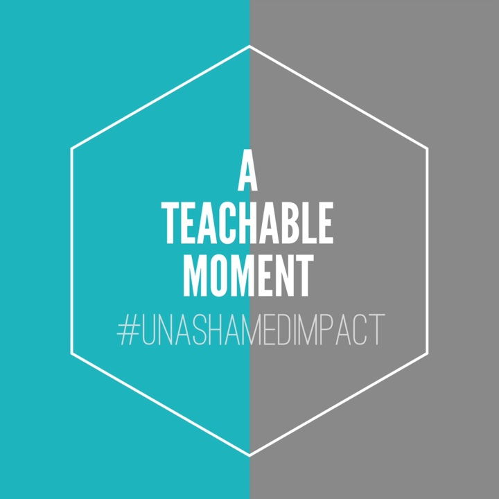 Teachable Momment Unashamed Impact