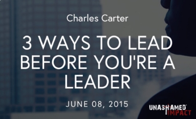 "Click to read ""3 Ways To Lead Before You're A Leader""  By Charles Carter"