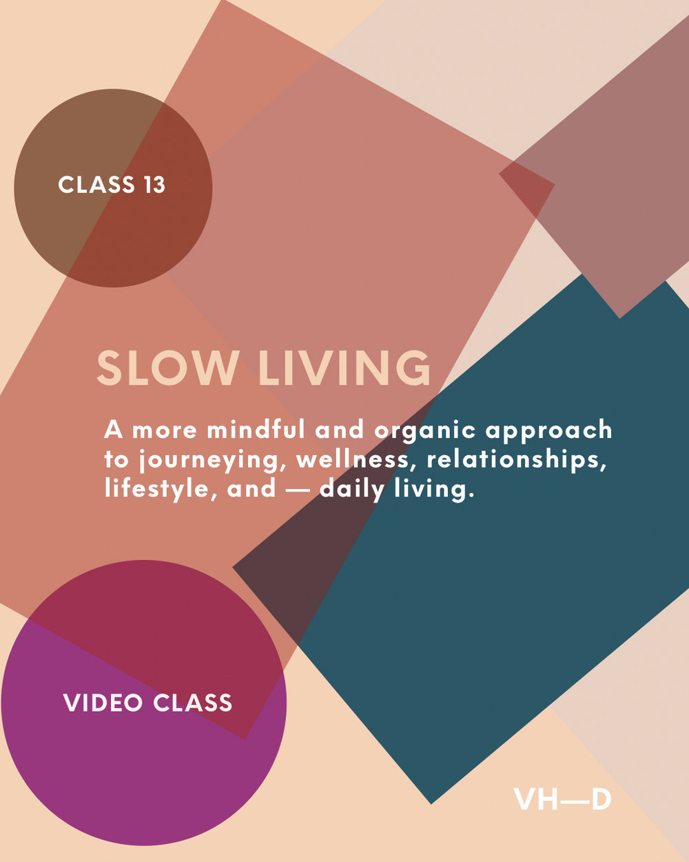 Class 13: Slow Living - Video ClassOften our society and culture can be a trigger. We are tempted to always be on, to always be going, to always be doing, and to always be reacting. Living at such a pace is un-aligned with our true nature, and it causes imbalances and a lack of true fulfillment.Settling for a life doesn't serve us on a deep and nourishing level shall not be tolerated, from here on out. Fist pump + deep exhale!From nurturing yourself and your life deeper, to living towards balance, wholeness, and healing, to knowing how to live a more engaged, present, intentional, full, and organic life, slow living is about all of this. And this will be our focus in class 13.