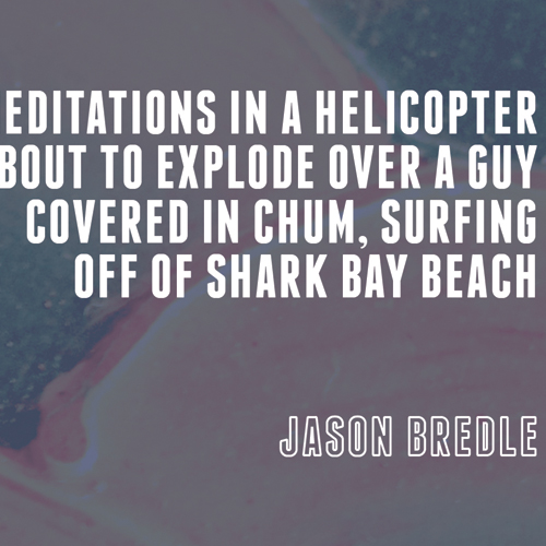 """""""Meditations in a Helicopter About to Explode Over a Guy Covered in Chum, Surfing Off Of Shark Bay Beach"""" (2015)"""
