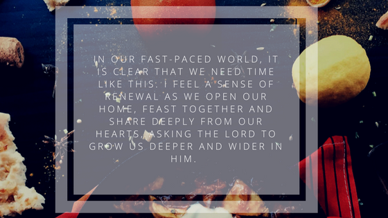 In our fast-paced world, it is clear that we NEED time like this. I feel a sense of renewal as we open our home, feast together and share deeply from our hearts, asking the Lord to grow us deeper and wider in Him. (1).png