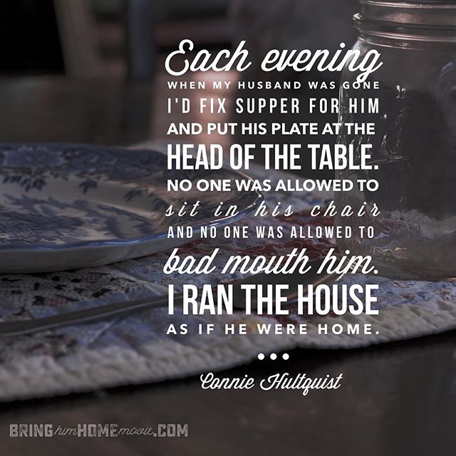 """Each evening when my husband was gone I'd fix supper for him and put his plate at the head of the table. No one was allowed to sit in his chair and no one was allowed to bad mouth him. I ran the house as if he were home."" --Connie Hultquist"