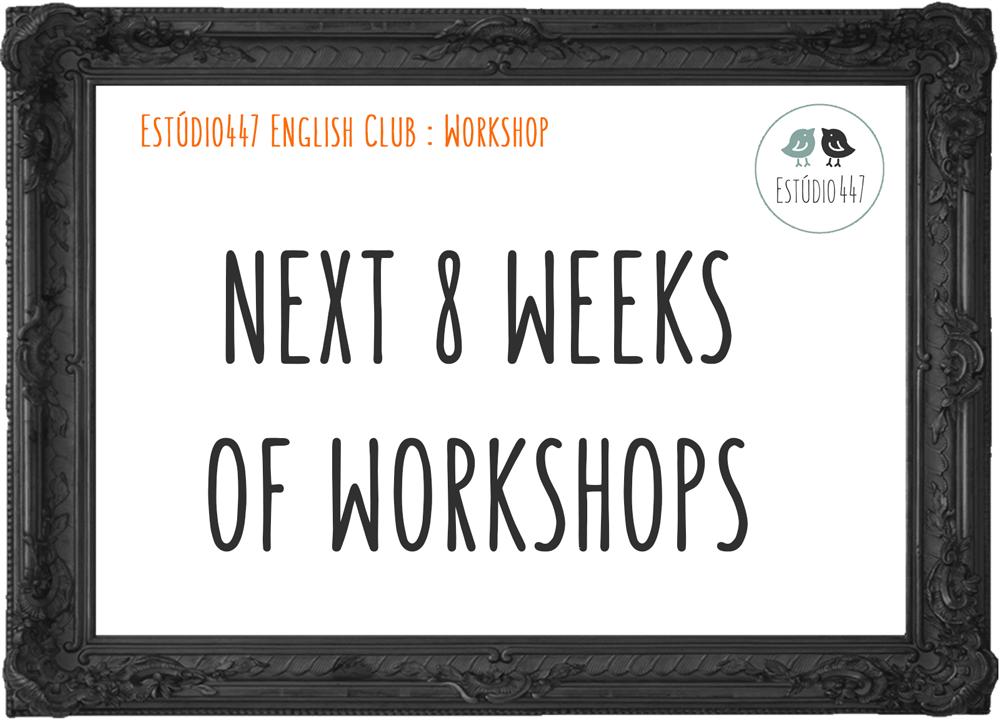 NEXT 8 WEEKS OF WORKSHOPS - Estúdio447 Clube de inglês