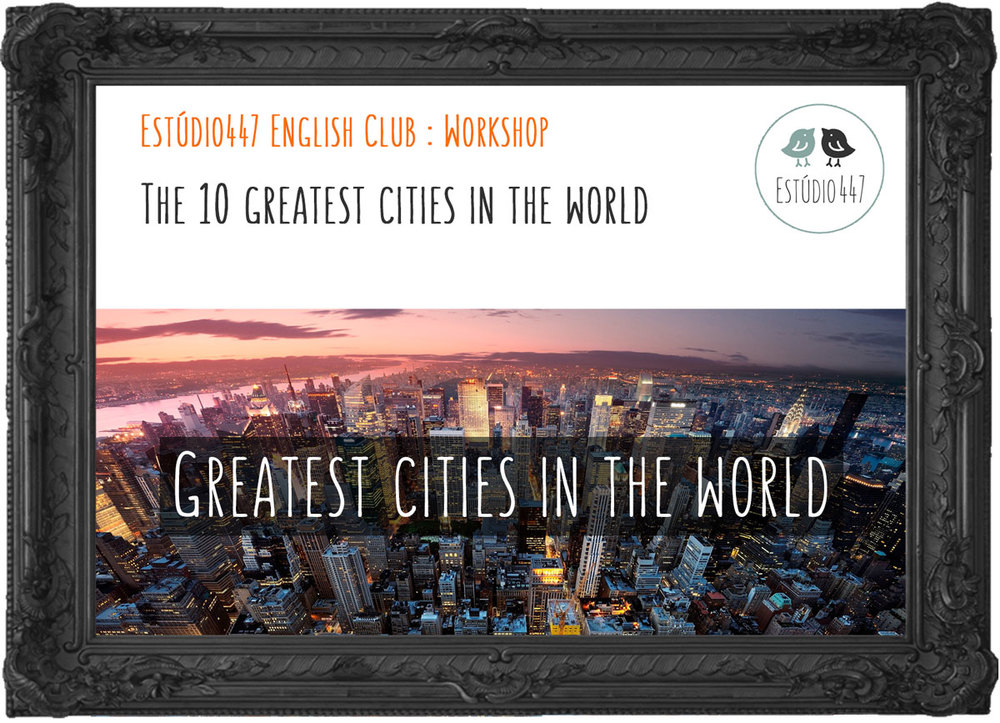 The 10 Greatest Cities in the World - Estúdio447 English Club - Workshop de inglês