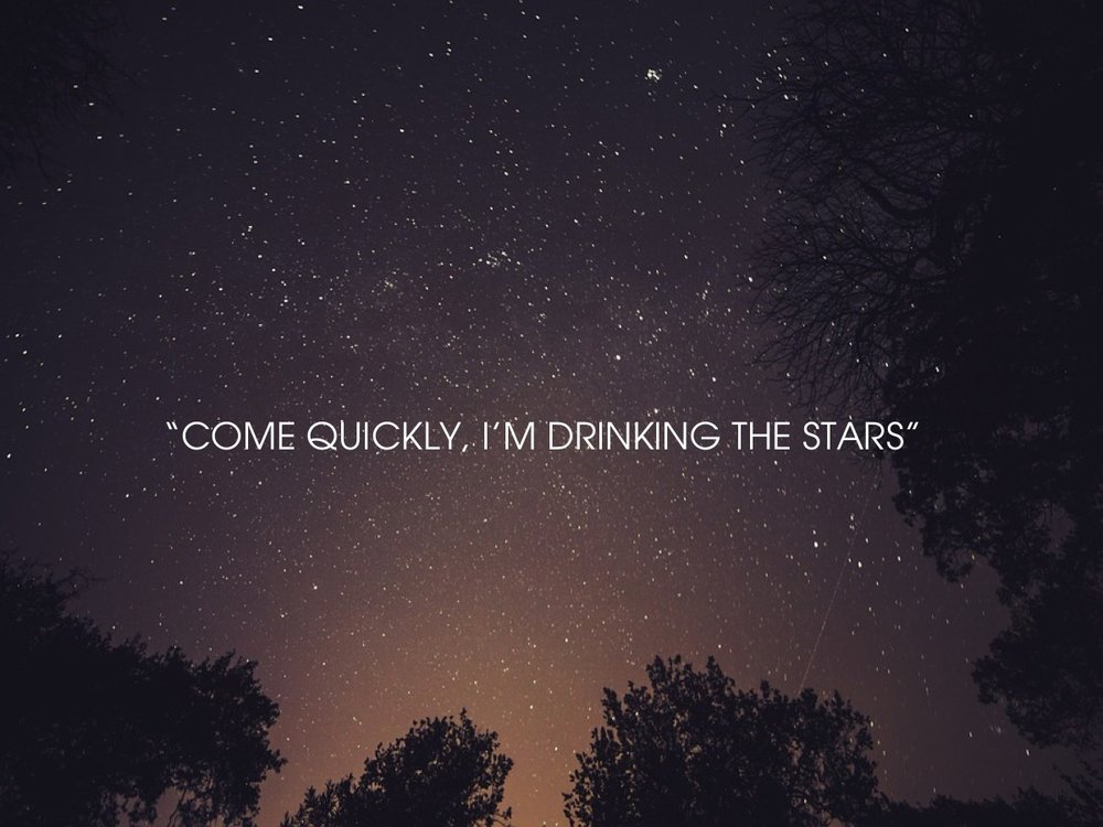 Come quickly, I'm drinking the stars