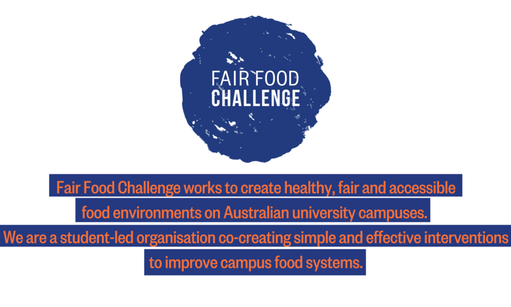 Fair Food Challenge works to create healthy, fair and accessible food environments on Australian university campuses. We are a student-led organisation co-creating simple and effective interventions to improve campus-2.png