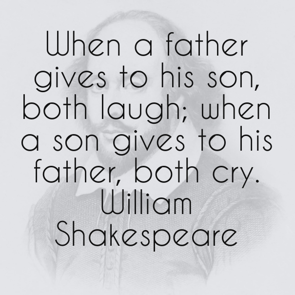 When a father gives to his son, both laugh; when a son gives to his father, both cry. William Shakespeare