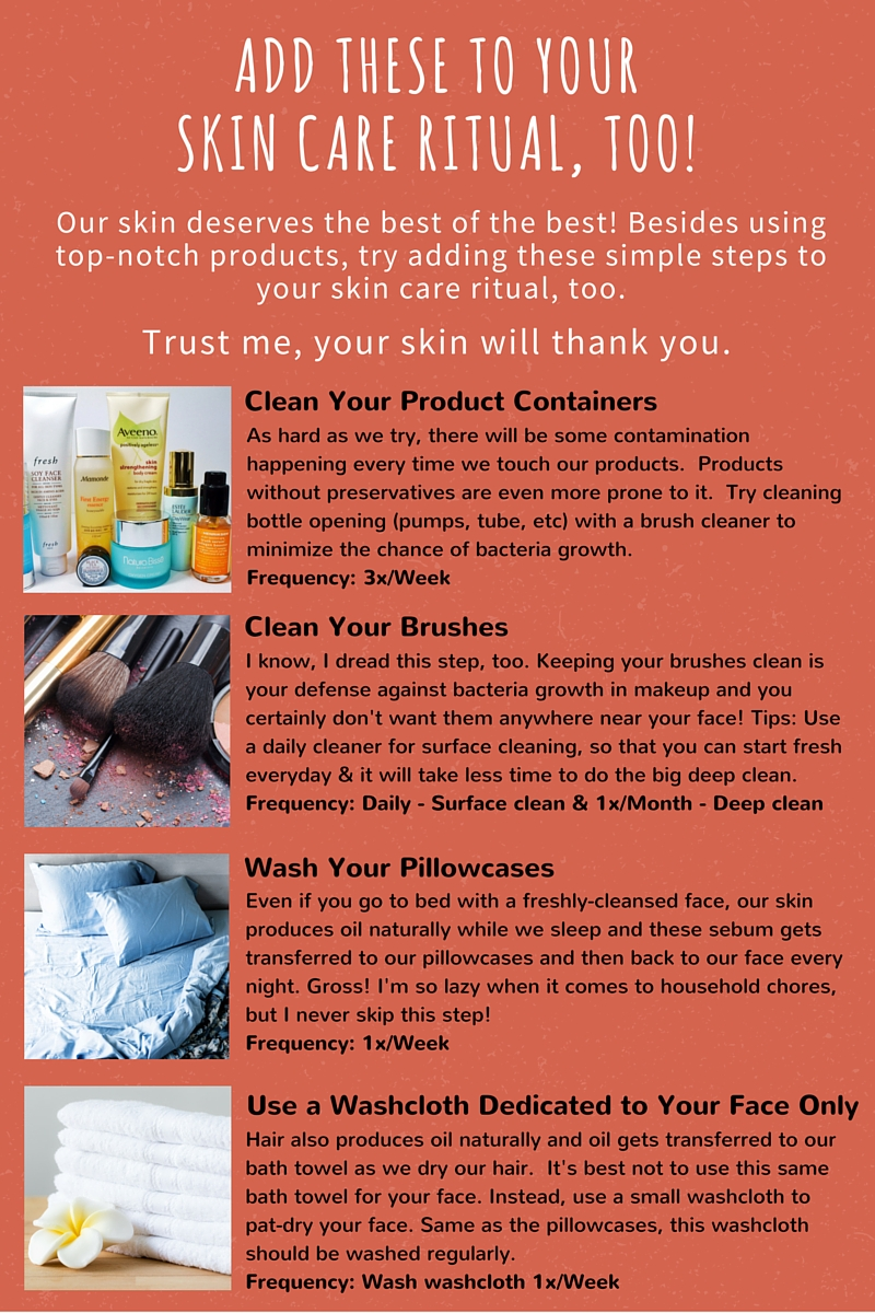 add these to your skin care ritual, too!   Our skin deserves the best of the best!  Besides using top-notch products, try adding these simple steps to your skin care ritual, too.   Trust me, your skin will thank you.    Clean Your Product Containers    A  s     h  a  r  d     a  s     w  e     t  r  y  ,     t  h  e  r  e     w  i  l  l     b  e     s  o  m  e     c  o  n  t  a  m  i  n  a  t  i  o  n     h  a  p  p  e  n  i  n  g     e  v  e  r  y     t  i  m  e     w  e     t  o  u  c  h     o  u  r     p  r  o  d  u  c  t  s  .        P  r  o  d  u  c  t  s     w  i  t  h  o  u  t     p  r  e  s  e  r  v  a  t  i  v  e  s     a  r  e     e  v  e  n     m  o  r  e     p  r  o  n  e     t  o     i  t  .        T  r  y     c  l  e  a  n  i  n  g     b  o  t  t  l  e     o  p  e  n  i  n  g     (  p  u  m  p  s  ,     t  u  b  e  ,     e  t  c  )     w  i  t  h     a     b  r  u  s  h     c  l  e  a  n  e  r     t  o     m  i  n  i  m  i  z  e     t  h  e     c  h  a  n  c  e     o  f     b  a  c  t  e  r  i  a     g  r  o  w  t  h  .   Frequency: 3x/Week     Clean Your Brushes    I     k  n  o  w  ,     I     d  r  e  a  d     t  h  i  s     s  t  e  p  ,     t  o  o  .     K  e  e  p  i  n  g     y  o  u  r     b  r  u  s  h  e  s     c  l  e  a  n     i  s     y  o  u  r     d  e  f  e  n  s  e     a  g  a  i  n  s  t     b  a  c  t  e  r  i  a     g  r  o  w  t  h     i  n     m  a  k  e  u  p     a  n  d     y  o  u     c  e  r  t  a  i  n  l  y     d  o  n  '  t     w  a  n  t     t  h  e  m     a  n  y  w  h  e  r  e     n  e  a  r     y  o  u  r     f  a  c  e  !     T  i  p  s  :     U  s  e     a     d  a  i  l  y     c  l  e  a  n  e  r     f  o  r     s  u  r  f  a  c  e     c  l  e  a  n  i  n  g  ,     s  o     t  h  a  t     y  o  u     c  a  n     s  t  a  r  t     f  r  e  s  h     e  v  e  r  y  d  a  y     &     i  t     w  i  l  l     t  a  k  e     l  e  s  s     t  i  m  e     t  o     d  o     t  h  e     b  i  g     d  e  e  p     c  l  e  a  n  .   Frequency: Daily - Surface clean & 1x/Month - Deep clean    Wash Your Pillowcases    E  v  e  n     i  f     y  o  u     g  o     t  o     b  e  d     w  i  t  h     a     f  r  e  s  h  l  y  -  c  l  e  a  n  s  e  d     f  a  c  e  ,     o  u  r     s  k  i  n     p  r  o  d  u  c  e  s     o  i  l     n  a  t  u  r  a  l  l  y     w  h  i  l  e     w  e     s  l  e  e  p     a  n  d     t  h  e  s  e     s  e  b  u  m     g  e  t  s     t  r  a  n  s  f  e  r  r  e  d     t  o     o  u  r     p  i  l  l  o  w  c  a  s  e  s     a  n  d     t  h  e  n     b  a  c  k     t  o     o  u  r     f  a  c  e     e  v  e  r  y     n  i  g  h  t  .     G  r  o  s  s  !     I  '  m     s  o     l  a  z  y     w  h  e  n     i  t     c  o  m  e  s     t  o     h  o  u  s  e  h  o  l  d     c  h  o  r  e  s  ,     b  u  t     I     n  e  v  e  r     s  k  i  p     t  h  i  s     s  t  e  p  !   Frequency: 1x/Week    Use A Washcloth Dedicated To Your Face Only    H  a  i  r     a  l  s  o     p  r  o  d  u  c  e  s     o  i  l     n  a  t  u  r  a  l  l  y     a  n  d     o  i  l     g  e  t  s     t  r  a  n  s  f  e  r  r  e  d     t  o     o  u  r     b  a  t  h     t  o  w  e  l     a  s     w  e     d  r  y     o  u  r     h  a  i  r  .        I  t  '  s     b  e  s  t     n  o  t     t  o     u  s  e     t  h  i  s     s  a  m  e     b  a  t  h     t  o  w  e  l     f  o  r     y  o  u  r     f  a  c  e  .     I  n  s  t  e  a  d  ,     u  s  e     a     s  m  a  l  l     w  a  s  h  c  l  o  t  h     t  o     p  a  t  -  d  r  y     y  o  u  r     f  a  c  e  .     S  a  m  e     a  s     t  h  e     p  i  l  l  o  w  c  a  s  e  s  ,     t  h  i  s     w  a  s  h  c  l  o  t  h     s  h  o  u  l  d     b  e     w  a  s  h  e  d     r  e  g  u  l  a  r  l  y  .   Frequency: Wash washcloth 1x/Week