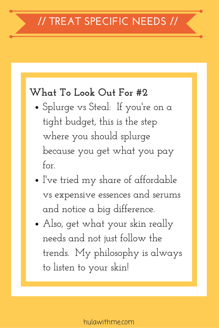 Step: Treat Specific Needs  What To Look Out For#2:  1. Splurge vs Steal:  If you're on a tight budget, this is the step where you should splurge because you get what you pay for.    2. I've tried my share of affordable vs expensive essences and serums and notice a big difference.  3. Also, get what your skin really needs and not just follow the trends.  My philosophy is always to listen to your skin!
