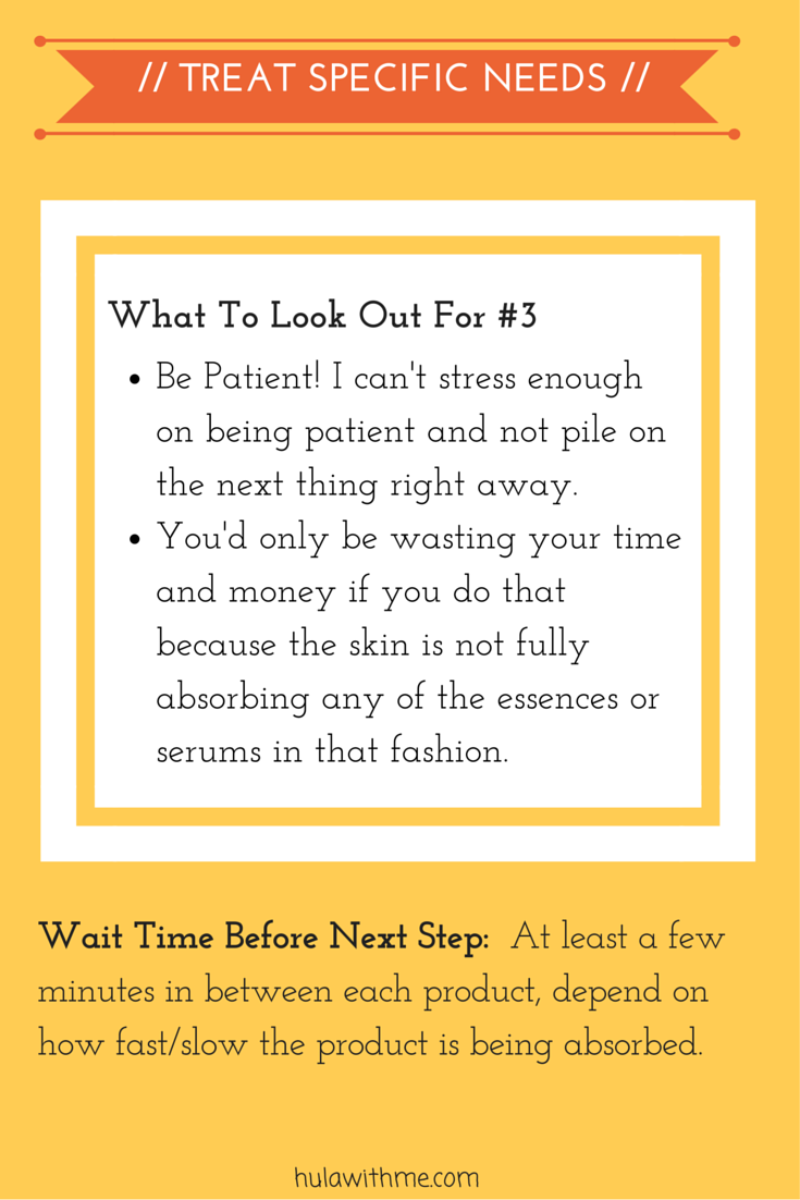 Step: Treat Specific Needs  What To Look Out For#3:  1. Be Patient! I can't stress enough on being patient and not pile on the next thing right away.   2.  You'd only be wasting your time and money if you do that because the skin is not fully absorbing any of the essences or serums in that fashion.