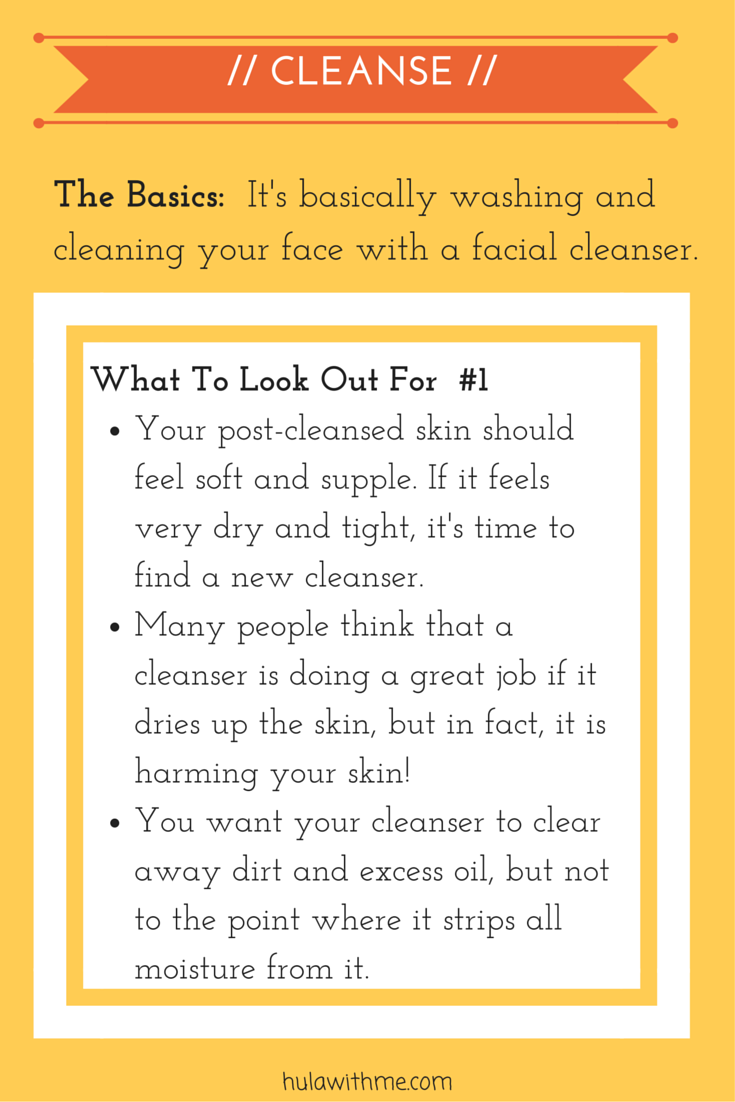 Step: Cleanse  The Basics:  It's basically washing and cleaning your face with a facial cleanser.  What To Look Out For#1: 1. Your post-cleansed skin should feel soft and supple. If your skin feels very dry after cleansing, it's time to find a new cleanser. 2. Many people think that a cleanser is doing a great job if it dries up the skin, but in fact, it is harming your skin!   3. You want your cleanser to clear away dirt and excess oil, but not to the point where it strips all moisture from it.