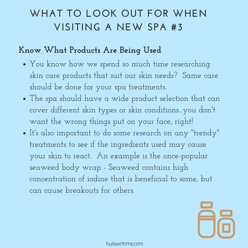 "W  H  A  T     T  O     L  O  O  K     O  U  T     F  O  R     W  H  E  N     VISIT  I  N  G     A     N  E  W     S  P  A     #  3    K  n  o  w     W  h  a  t     P  r  o  d  u  c  t  s     A  r  e     B  e  i  n  g     U  s  e  d   1. You know how we spend so much time researching skin care products that suit our skin needs?  Same care should be done for your spa treatments.    2. The spa should have a wide product selection that can cover different skin types or skin conditions...you don't want the wrong things put on your face, right!  3. It's also important to do some research on any ""trendy"" treatments to see if the ingredients used may cause your skin to react.  An example is seaweed body wrap - Seaweed contains high concentration of iodine that is beneficial to some, but can cause breakouts for others."