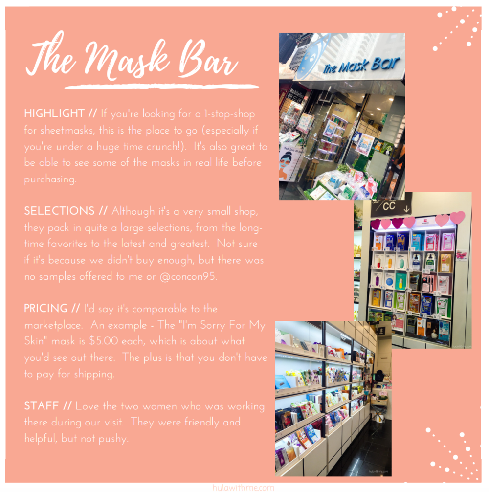 "Sharing my 24-Hours Adventure in NYC // Shopping for Korean beauty products in Korea Town   HIGHLIGHT //  If you're looking for a 1-stop-shop for sheetmasks, this is the place to go (especially if you're under a huge time crunch!).  It's also great to be able to see some of the masks in real life before purchasing.    SELECTIONS //  Although it's a very small shop, they pack in quite a large selections, from the long-time favorites to the latest and greatest.  Not sure if it's because we didn't buy enough, but there was no samples offered to me or @concon95.   PRICING //  I'd say it's comparable to the marketplace.  An example - The ""I'm Sorry For My Skin"" mask is $5.00 each, which is about what you'd see out there.  The plus is that you don't have to pay for shipping.    STAFF //  Love the two women who was working there during our visit.  They were friendly and helpful, but not pushy."