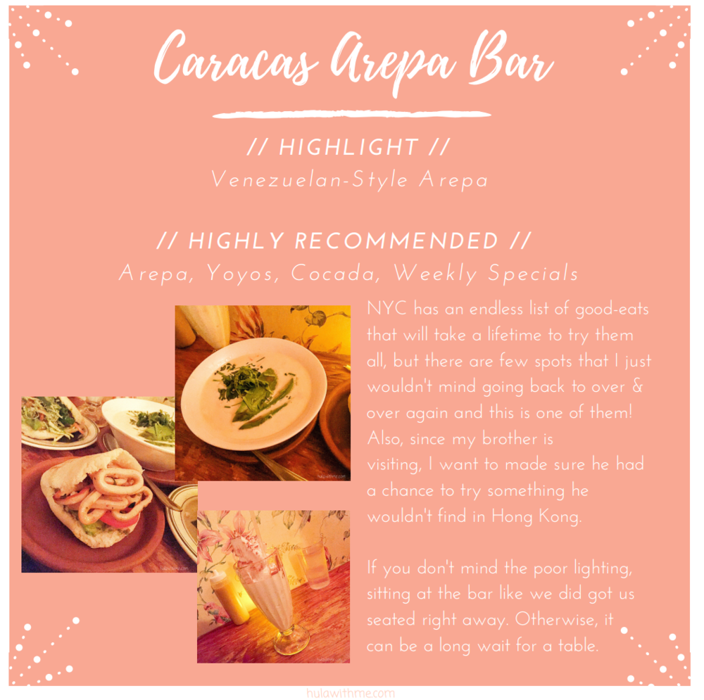 Sharing my 24-hours adventure in New York City // Caracas Arepa Bar in East Village.   // HIGHLIGHT //    V  e  n  e  z  u  e  l  a  n  -  S  t  y  l  e     A  r  e  p  a    // HIGHLY RECOMMENDED //      A  r  e  p  a  ,     Y  o  y  o  s  ,     C  o  c  a  d  a  ,     W  e  e  k  l  y     S  p  e  c  i  a  l  s    N  Y  C     h  a  s     a  n     e  n  d  l  e  s  s     l  i  s  t     o  f     g  o  o  d  -  e  a  t  s     t  h  a  t     w  i  l  l     t  a  k  e     a     l  i  f  e  t  i  m  e     t  o     t  r  y     t  h  e  m     a  l  l  ,     b  u  t     t  h  e  r  e     a  r  e     f  e  w     s  p  o  t  s     t  h  a  t     I     j  u  s  t     w  o  u  l  d  n  '  t     m  i  n  d     g  o  i  n  g     b  a  c  k     t  o     o  v  e  r     &     o  v  e  r     a  g  a  i  n     a  n  d     t  h  i  s     i  s     o  n  e     o  f     t  h  e  m  !     A  l  s  o  ,     s  i  n  c  e     m  y     b  r  o  t  h  e  r     i  s     v  i  s  i  t  i  n  g  ,     I     w  a  n  t     t  o     m  a  d  e     s  u  r  e     h  e     h  a  d     a     c  h  a  n  c  e     t  o     t  r  y     s  o  m  e  t  h  i  n  g     h  e     w  o  u  l  d  n  '  t     f  i  n  d     i  n     H  o  n  g     K  o  n  g  .        I  f     y  o  u     d  o  n  '  t     m  i  n  d     t  h  e     p  o  o  r     l  i  g  h  t  i  n  g  ,     s  i  t  t  i  n  g     a  t     t  h  e     b  a  r     l  i  k  e     w  e     d  i  d     g  o  t     u  s     s  e  a  t  e  d     r  i  g  h  t     a  w  a  y  .     O  t  h  e  r  w  i  s  e  ,     i  t     c  a  n     b  e     a     l  o  n  g     w  a  i  t     f  o  r     a     t  a  b  l  e  .