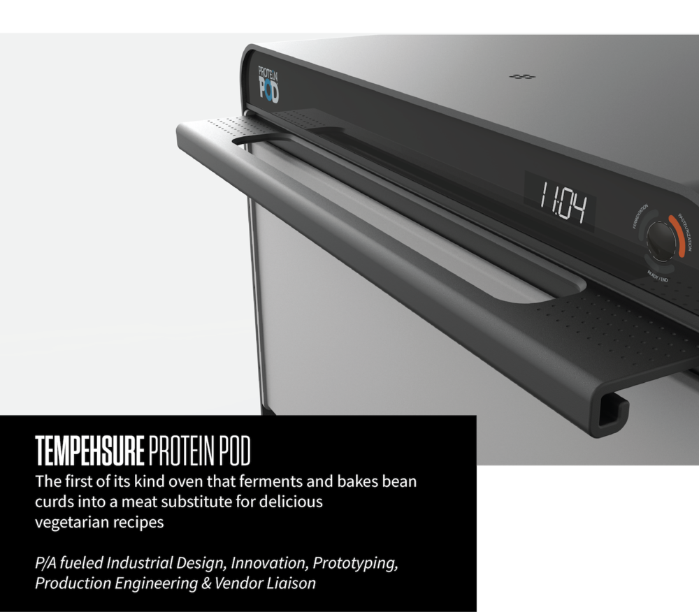 TEMPEHSURE PROTEIN POD The first of its kind oven that ferments and bakes bean curds into a meat substitute for delicious vegetarian recipes P/A fueled Industrial Design, Innovation, Prototyping, Production Engineering & Vendor Liaison