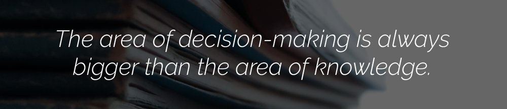 The area of decision-making is always bigger than the area of knowledge.