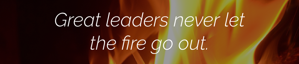 Great leaders never let the fire go out.