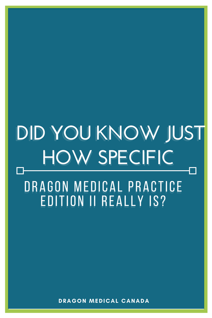 Did you know just how specific Dragon Medical Practice Edition II really is?.png