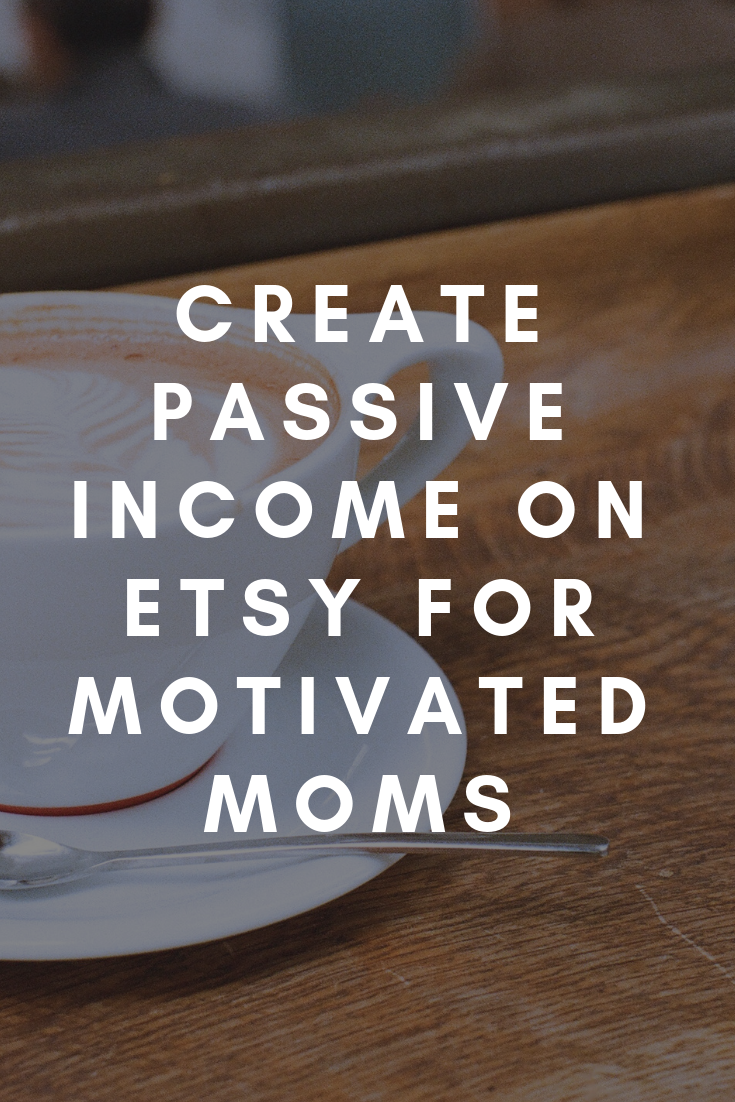 Create Passive Income on Etsy For Motivated Moms