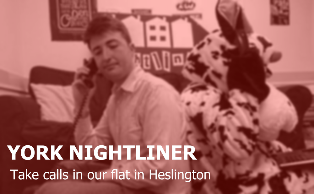 York Nightliners    are our   listening volunteers .   Based in our flat in Heslington, they anonymously take all kinds of calls from 8pm to 8am.  Regular training equips them with the necessary skills to run the service.