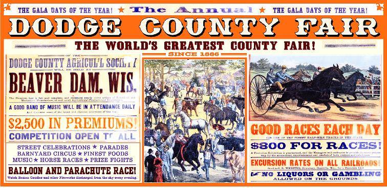 "10. Project Leader: Wade Lambrigtsen Menomonie Wisconsin Subject: Dodge County Fair-Replica of the 2nd Annual Fair Poster Champion: Dodge County Fair Board Location: Ming's Held in 1886, the first Dodge County Fair featured competitions in agriculture, livestock and implements. Participants exhibited and sold household wares as well as arts and crafts. A special feature was harness racing on ""one of the finest half-mile tracks in the state."" The railroad offered special excursion rates for attendees who came from all over the Midwest to enjoy the three-day event, propelling Beaver Dam into prominence as Dodge County's largest and leading city"
