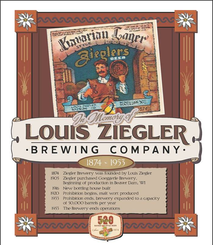 1. Project Leader: Manfred Didier, Bavaria Germany Subject: Ziegler Brewing Company Champion: Stooges Sports Bar, Morry's Bar and Adam Rehberg-Adam's Apple Games Location: Stooges Sports Bar Ziegler Brewery was established in 1905 when Louis Ziegler of the Mayville brewing family purchased the former Goeggerle Brewery on Madison Street. After a number of improvements, moves and expansions, a California firm purchased the brewery in 1949. It was closed in 1953. Portions of the original cellars, which date to the 1870s, remain intact under Madison Street.