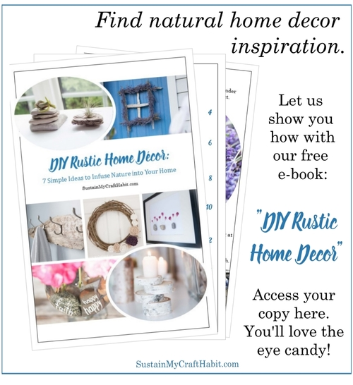 Grab some natural home decor inspiration with this free e-book -DIY Rustic Home Decor-7 Ideas to Infuse Nature into your Home by SustainMyCraftHabit