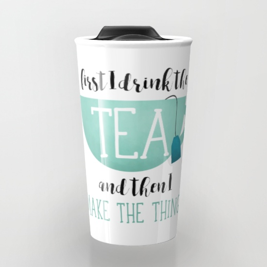 first-i-drink-the-tea-and-then-i-make-the-things-u5c-travel-mugs.jpg
