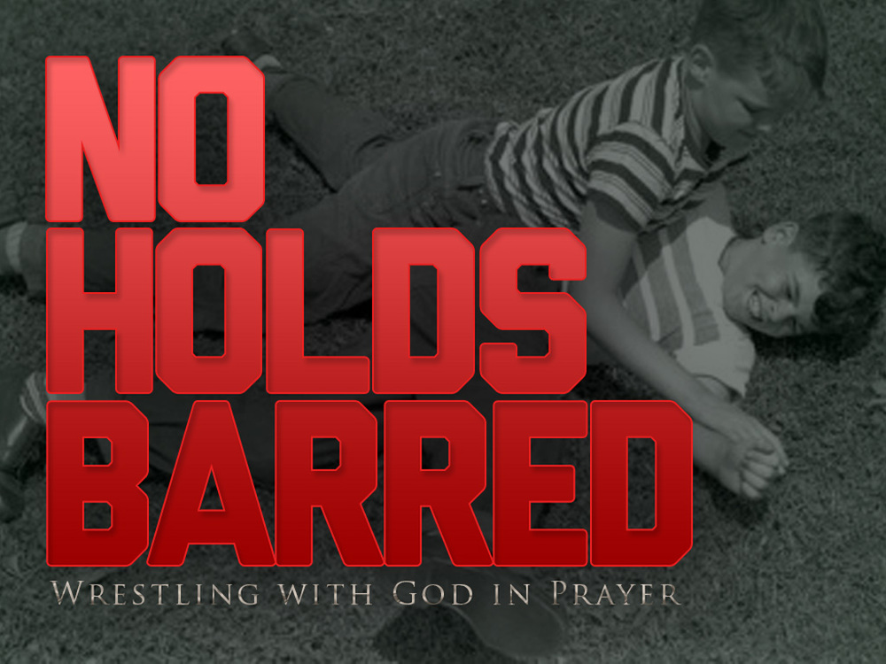 No Holds Barred: Wrestling with God in Prayer  January - February, 2014