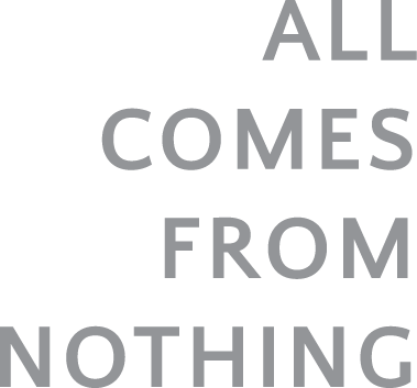 ALL COMES FROM NOTHING