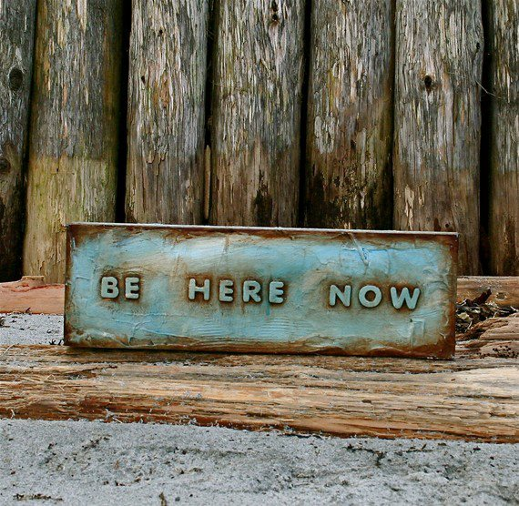 BE HERE NOW.