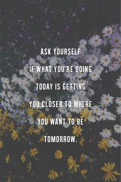 Ask yourself if you are getting closer