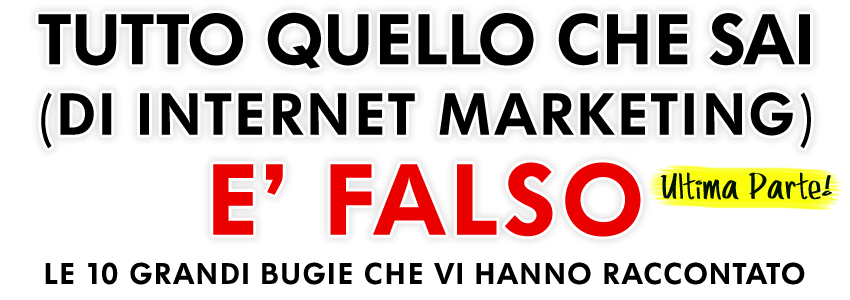 tutto quello che sai di Internet Marketing è falso