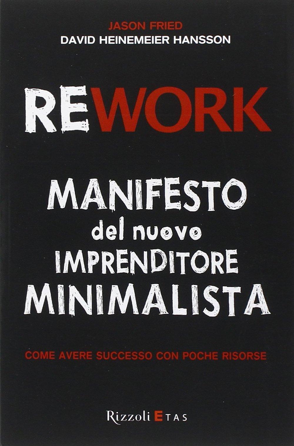 Rework. Manifesto del nuovo imprenditore minimalista. Come avere successo con poche risorse.