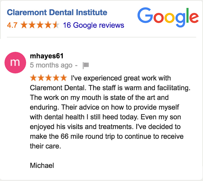 "Google review from mhayes61. Five Stars. ""I've experienced great work with Claremont Dental. The staff is warm and facilitating. The work on my mouth is state of the art and enduring. Their advice on how to provide myself with dental health I still heed today. Even my son enjoyed his visits and treatments. I've decided to make the 66 mile round trip to continue to receive their care. Michael."""