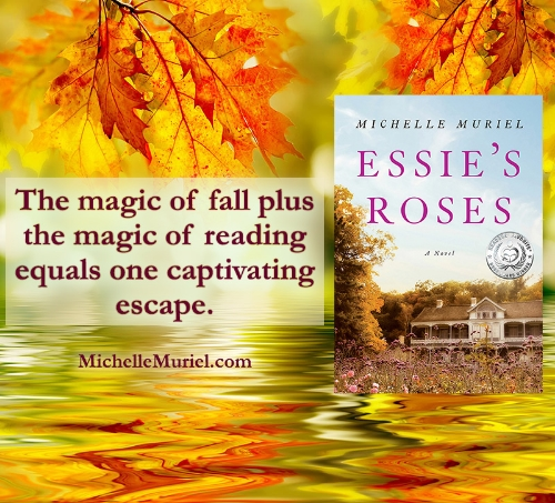 "Fall Reading: Essie's Roses a historical novel by Michelle Muriel ""The magic of fall plus the magic of reading equals one captivating escape."" To learn more visit www.michellemuriel.com"