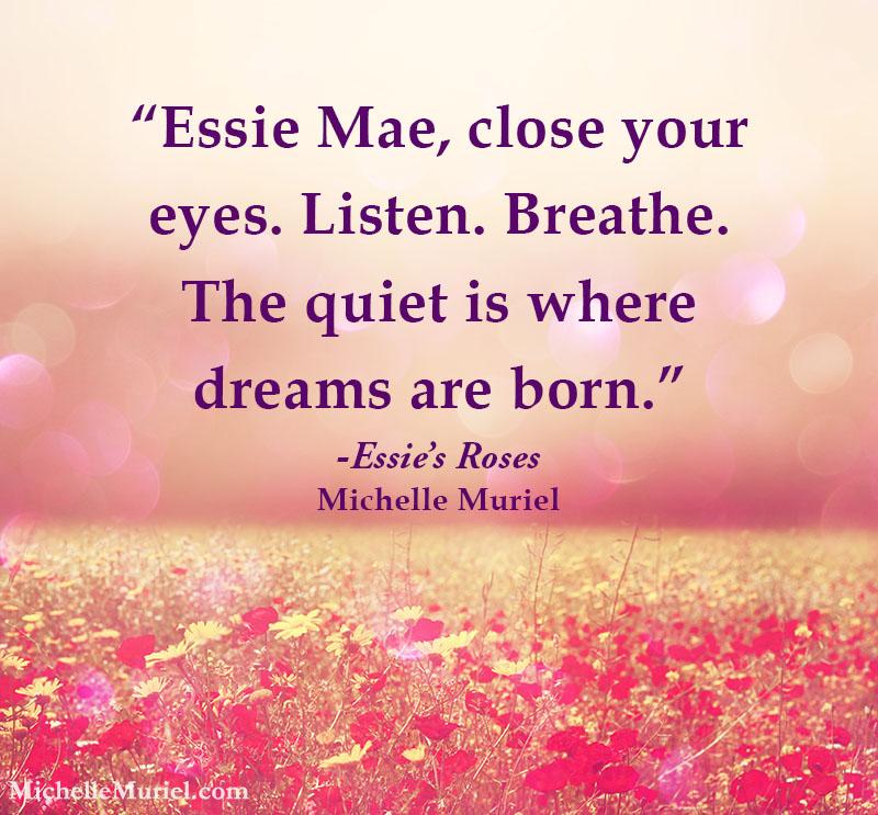 "Essie Mae, close your eyes. Listen. Breathe. The quiet is where dreams are born."" Essie's Roses, Michelle Muriel www.michellemuriel.com"
