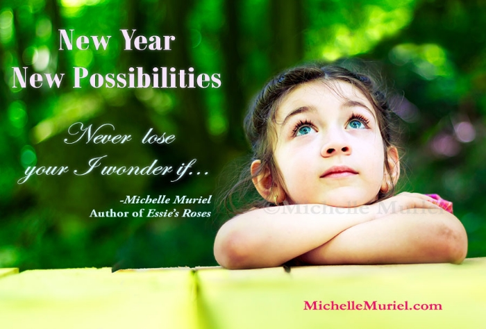 Read the latest blog post from Michelle Muriel, author of Essie's Roses New Year New Possibilities Never lose your I wonder if www.michellemuriel.com