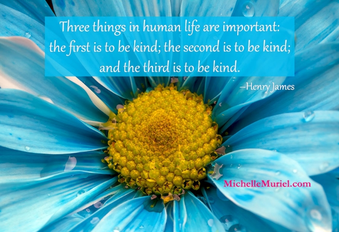 Three things in human life are important the first is to be kind the second is to be kind and the third is to be kind Henry James www.MichelleMuriel.com