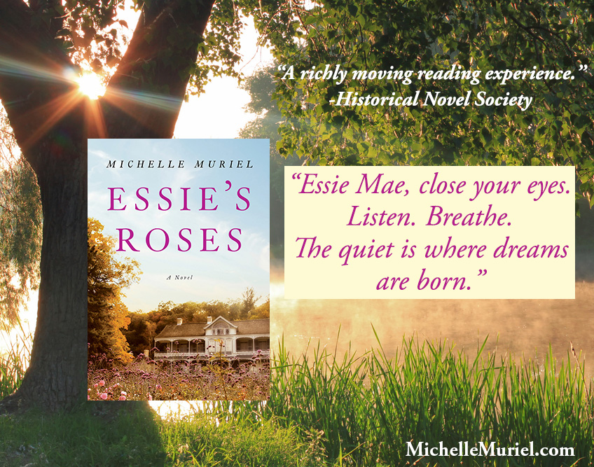 Essie Mae, close your eyes. Listen. Breathe. The quiet is where dreams are born. Essie's Roses a heartwarming historical novel by Michelle Muriel. www.MichelleMuriel.com
