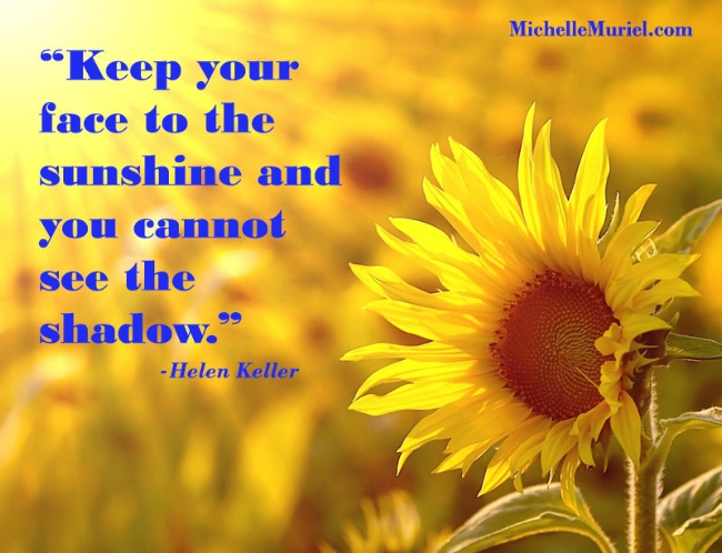 Keep your face to the sunshine and you cannot see the shadow Helen Keller Visit www.MichelleMuriel.com for more encouraging photos to pin and share
